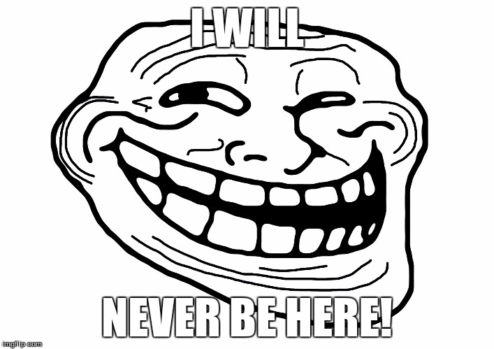 Troll Face |  I WILL; NEVER BE HERE! | image tagged in troll face | made w/ Imgflip meme maker