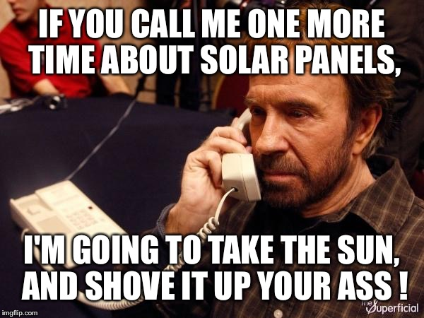 You don't need to call me every week! | IF YOU CALL ME ONE MORE TIME ABOUT SOLAR PANELS, I'M GOING TO TAKE THE SUN, AND SHOVE IT UP YOUR ASS ! | image tagged in memes,chuck norris phone,chuck norris,telemarketer | made w/ Imgflip meme maker