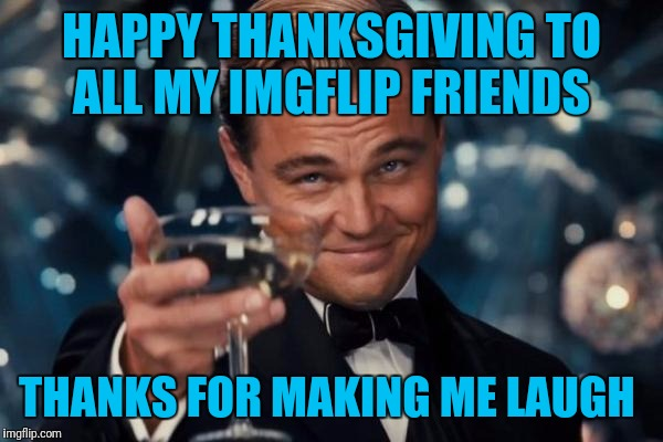 Leonardo Dicaprio Cheers Meme | HAPPY THANKSGIVING TO ALL MY IMGFLIP FRIENDS THANKS FOR MAKING ME LAUGH | image tagged in memes,leonardo dicaprio cheers | made w/ Imgflip meme maker