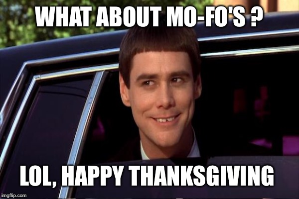 WHAT ABOUT MO-FO'S ? LOL, HAPPY THANKSGIVING | made w/ Imgflip meme maker