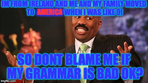 Steve Harvey | IM FROM IRELAND AND ME AND MY FAMILY MOVED TO                      WHEN I WAS LIKE 9! SO DONT BLAME ME IF MY GRAMMAR IS BAD OK? AMERICA | image tagged in memes,steve harvey | made w/ Imgflip meme maker