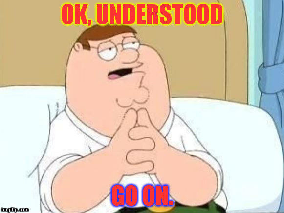 Peter Griffin Go On | OK, UNDERSTOOD GO ON. | image tagged in peter griffin go on | made w/ Imgflip meme maker