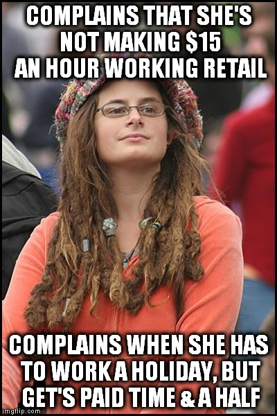 Happy Thanksgiving! |  COMPLAINS THAT SHE'S NOT MAKING $15 AN HOUR WORKING RETAIL; COMPLAINS WHEN SHE HAS TO WORK A HOLIDAY, BUT GET'S PAID TIME & A HALF | image tagged in memes,college liberal | made w/ Imgflip meme maker