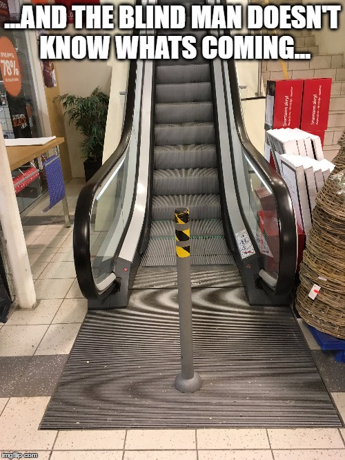 Escalator |  ...AND THE BLIND MAN DOESN'T KNOW WHATS COMING... | image tagged in escalator,blind | made w/ Imgflip meme maker