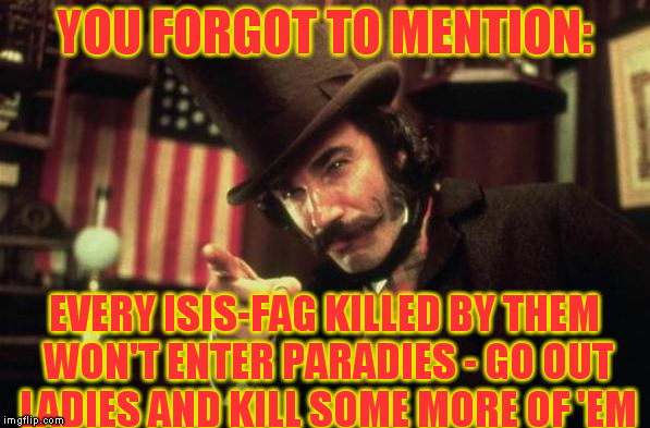 Gangs of new york Butcher | YOU FORGOT TO MENTION: EVERY ISIS-F*G KILLED BY THEM WON'T ENTER PARADIES - GO OUT LADIES AND KILL SOME MORE OF 'EM | image tagged in gangs of new york butcher | made w/ Imgflip meme maker