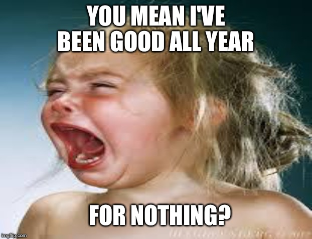 YOU MEAN I'VE BEEN GOOD ALL YEAR FOR NOTHING? | made w/ Imgflip meme maker