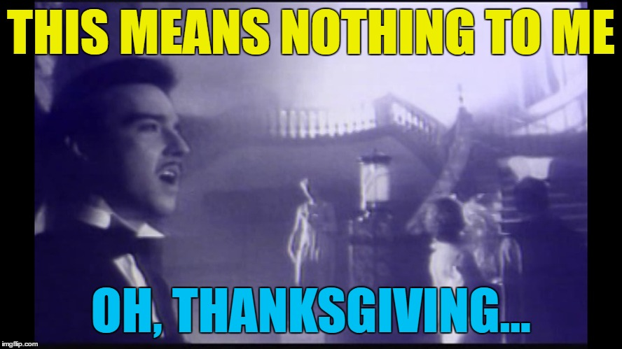THIS MEANS NOTHING TO ME OH, THANKSGIVING... | made w/ Imgflip meme maker