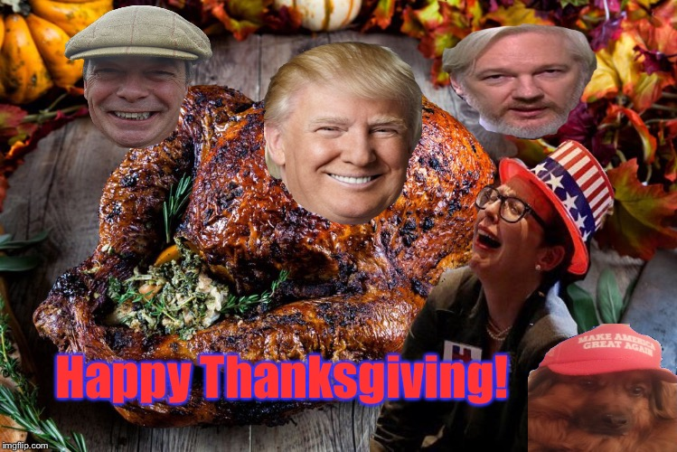Deplorable Thanksgiving | Happy Thanksgiving! | image tagged in nigel farage,donald trump,brexit,julian assange,wikileaks,thanksgiving | made w/ Imgflip meme maker