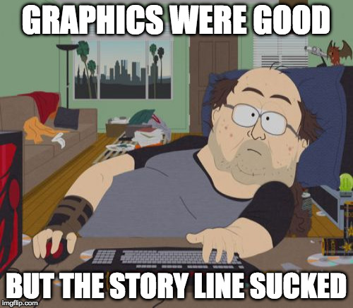 GRAPHICS WERE GOOD BUT THE STORY LINE SUCKED | made w/ Imgflip meme maker