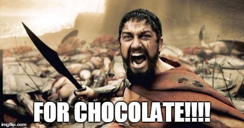 For Chocolate | FOR CHOCOLATE!!!! | image tagged in memes,sparta leonidas,chocolate,period,menstruation,sugar | made w/ Imgflip meme maker