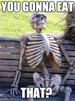Waiting Skeleton Meme | YOU GONNA EAT THAT? | image tagged in memes,waiting skeleton | made w/ Imgflip meme maker
