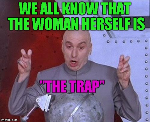 "Dr Evil Laser Meme | WE ALL KNOW THAT THE WOMAN HERSELF IS ""THE TRAP"" 