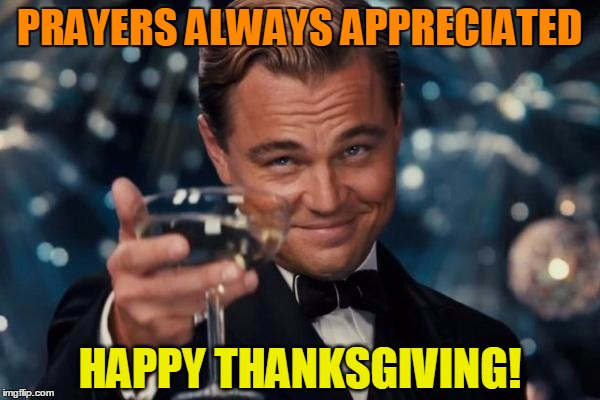 Leonardo Dicaprio Cheers Meme | PRAYERS ALWAYS APPRECIATED HAPPY THANKSGIVING! | image tagged in memes,leonardo dicaprio cheers | made w/ Imgflip meme maker