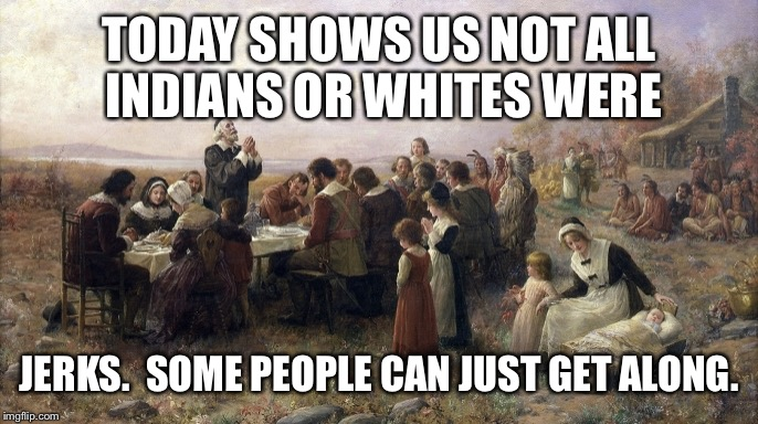 TODAY SHOWS US NOT ALL INDIANS OR WHITES WERE JERKS.  SOME PEOPLE CAN JUST GET ALONG. | made w/ Imgflip meme maker