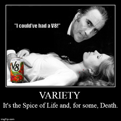 VARIETY | VARIETY | It's the Spice of Life and, for some, Death. | image tagged in funny,demotivationals,variety is the spice of life,i could've had a v8,vampire,undead | made w/ Imgflip demotivational maker