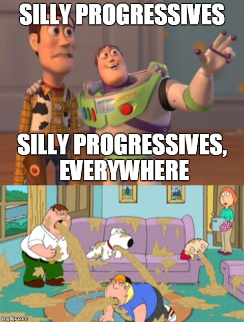 SILLY PROGRESSIVES SILLY PROGRESSIVES, EVERYWHERE | made w/ Imgflip meme maker
