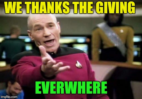 Picard Wtf Meme | WE THANKS THE GIVING EVERWHERE | image tagged in memes,picard wtf | made w/ Imgflip meme maker
