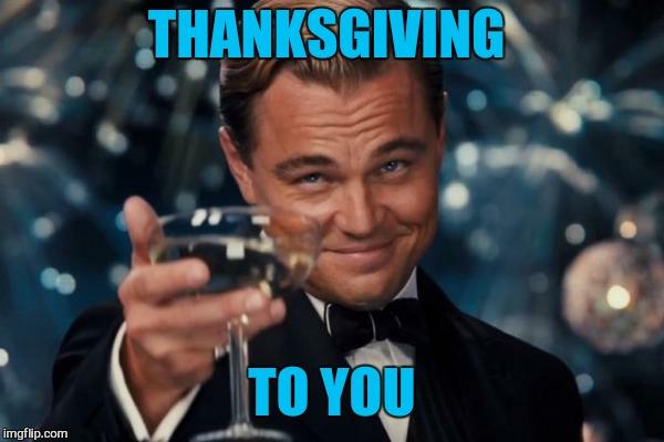Leonardo Dicaprio Cheers Meme | THANKSGIVING TO YOU | image tagged in memes,leonardo dicaprio cheers | made w/ Imgflip meme maker