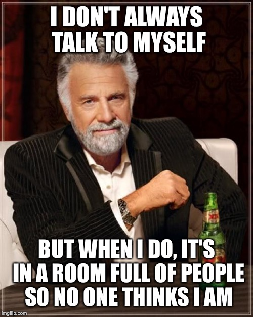 The Most Interesting Man In The World Meme | I DON'T ALWAYS TALK TO MYSELF BUT WHEN I DO, IT'S IN A ROOM FULL OF PEOPLE SO NO ONE THINKS I AM | image tagged in memes,the most interesting man in the world | made w/ Imgflip meme maker