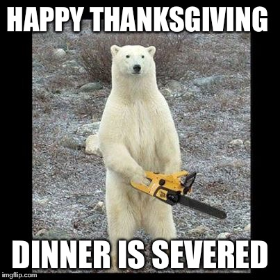 So, who's carving this year? | HAPPY THANKSGIVING DINNER IS SEVERED | image tagged in memes,chainsaw bear,thanksgiving | made w/ Imgflip meme maker