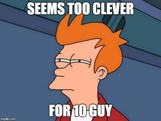 Futurama Fry Reverse | SEEMS TOO CLEVER FOR 10 GUY | image tagged in futurama fry reverse | made w/ Imgflip meme maker