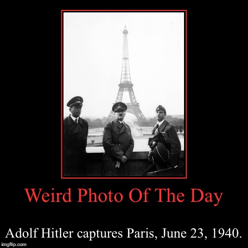 Hitler May Have Conquered France, But Did Not Conquer The Eiffel Tower | Weird Photo Of The Day | Adolf Hitler captures Paris, June 23, 1940. | image tagged in funny,demotivationals,weird,photo of the day,adolf hitler,paris | made w/ Imgflip demotivational maker