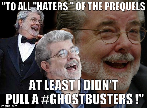 "Saw this on GL's Twitter and lol'ed hard! | ""TO ALL ""HATERS "" OF THE PREQUELS AT LEAST I DIDN'T PULL A #GHOSTBUSTERS !"" 
