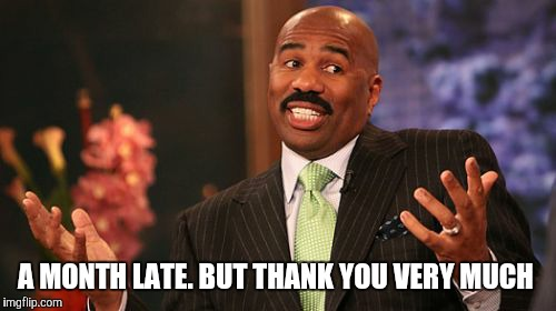 Steve Harvey Meme | A MONTH LATE. BUT THANK YOU VERY MUCH | image tagged in memes,steve harvey | made w/ Imgflip meme maker