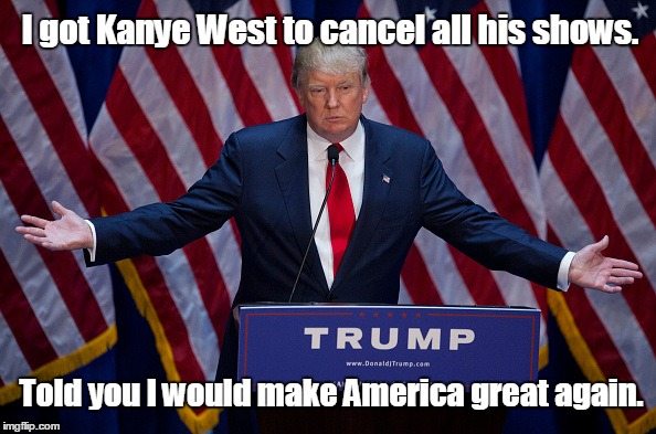 Donald Trump | I got Kanye West to cancel all his shows. Told you I would make America great again. | image tagged in donald trump | made w/ Imgflip meme maker