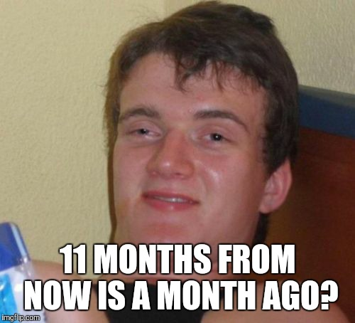 10 Guy Meme | 11 MONTHS FROM NOW IS A MONTH AGO? | image tagged in memes,10 guy | made w/ Imgflip meme maker