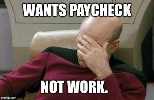Captain Picard Facepalm Meme | WANTS PAYCHECK NOT WORK. | image tagged in memes,captain picard facepalm | made w/ Imgflip meme maker