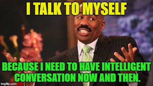 Steve Harvey Meme | I TALK TO MYSELF BECAUSE I NEED TO HAVE INTELLIGENT CONVERSATION NOW AND THEN. | image tagged in memes,steve harvey | made w/ Imgflip meme maker