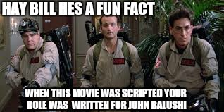 HAY BILL HES A FUN FACT WHEN THIS MOVIE WAS SCRIPTED YOUR ROLE WAS  WRITTEN FOR JOHN BALUSHI | made w/ Imgflip meme maker