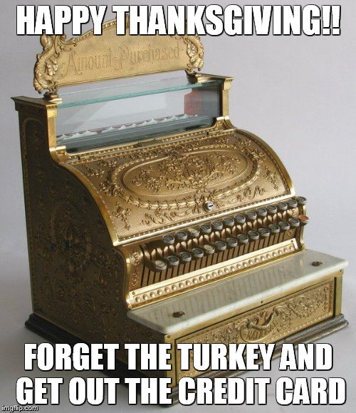 HAPPY THANKSGIVING!!  FORGET THE TURKEY AND GET OUT THE CREDIT CARD | HAPPY THANKSGIVING!! FORGET THE TURKEY AND GET OUT THE CREDIT CARD | image tagged in thanksgiving,turkey,consumerism,happy thanksgiving,holidays,credit card | made w/ Imgflip meme maker