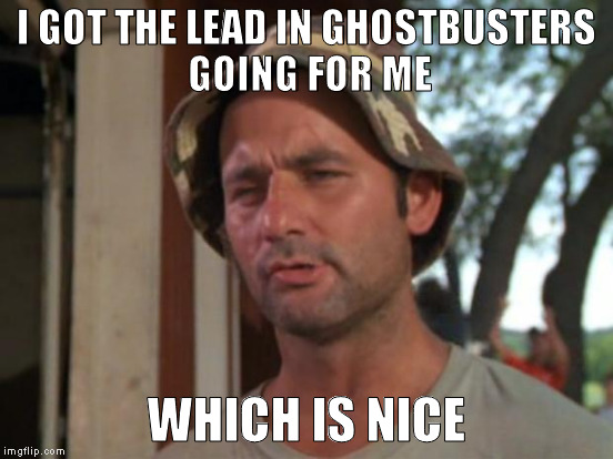 I GOT THE LEAD IN GHOSTBUSTERS GOING FOR ME WHICH IS NICE | made w/ Imgflip meme maker