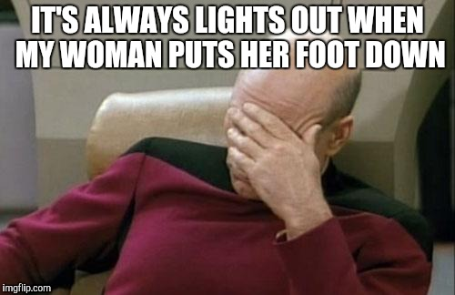 Captain Picard Facepalm Meme | IT'S ALWAYS LIGHTS OUT WHEN MY WOMAN PUTS HER FOOT DOWN | image tagged in memes,captain picard facepalm | made w/ Imgflip meme maker