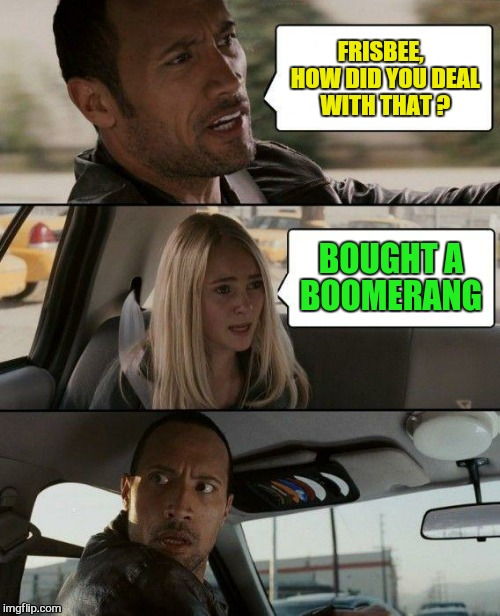 The Rock Driving Meme | FRISBEE,  HOW DID YOU DEAL WITH THAT ? BOUGHT A BOOMERANG | image tagged in memes,the rock driving | made w/ Imgflip meme maker