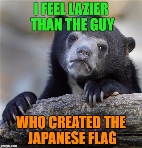 I feel lazy | I FEEL LAZIER THAN THE GUY WHO CREATED THE JAPANESE FLAG | image tagged in memes,confession bear,funny,funny memes,flag,lazy | made w/ Imgflip meme maker