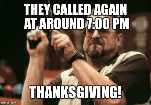 Am I The Only One Around Here Meme | THEY CALLED AGAIN AT AROUND 7:00 PM THANKSGIVING! | image tagged in memes,am i the only one around here | made w/ Imgflip meme maker