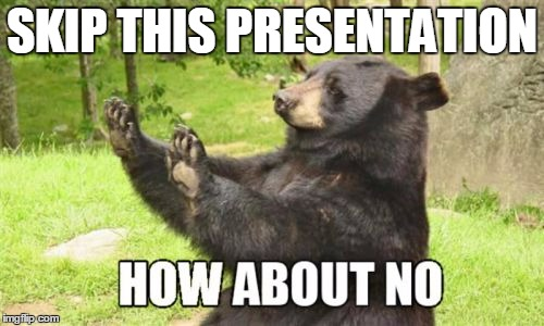 How About No Bear |  SKIP THIS PRESENTATION | image tagged in memes,how about no bear | made w/ Imgflip meme maker