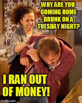 battered husband | WHY ARE YOU COMING HOME DRUNK ON A TUESDAY NIGHT? I RAN OUT OF MONEY! | image tagged in battered husband | made w/ Imgflip meme maker