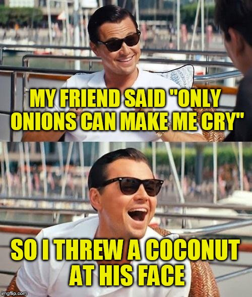 "Leonardo Dicaprio Wolf Of Wall Street Meme | MY FRIEND SAID ""ONLY ONIONS CAN MAKE ME CRY"" SO I THREW A COCONUT AT HIS FACE 