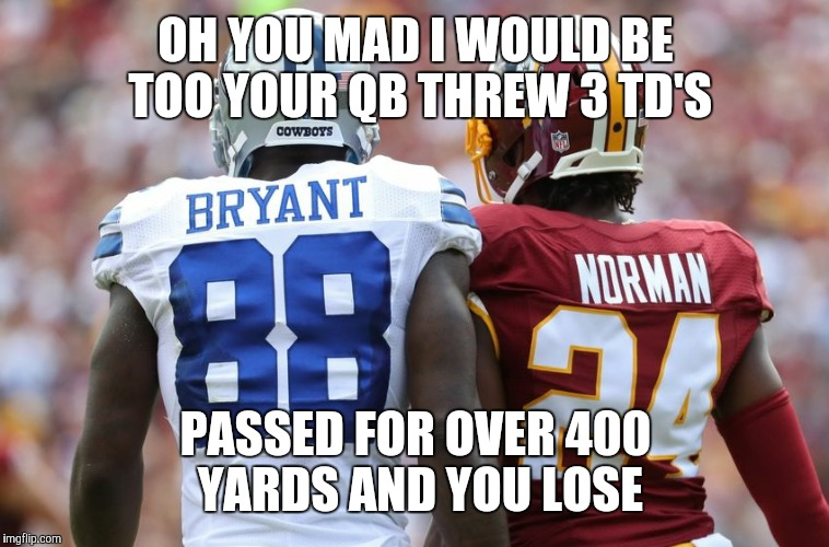 OH YOU MAD I WOULD BE TOO YOUR QB THREW 3 TD'S PASSED FOR OVER 400 YARDS AND YOU LOSE | image tagged in dallas cowboys | made w/ Imgflip meme maker