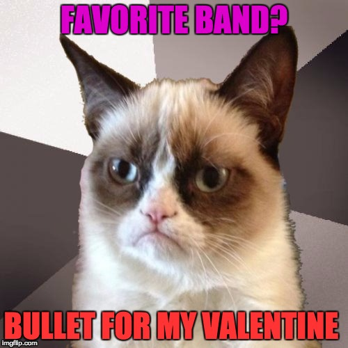 Musically Malicious Grumpy Cat | FAVORITE BAND? BULLET FOR MY VALENTINE | image tagged in musically malicious grumpy cat,grumpy cat | made w/ Imgflip meme maker