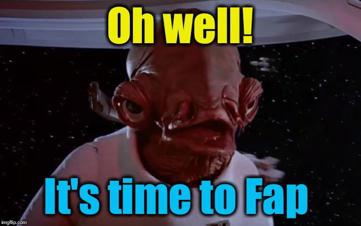 Oh well! It's time to Fap | made w/ Imgflip meme maker