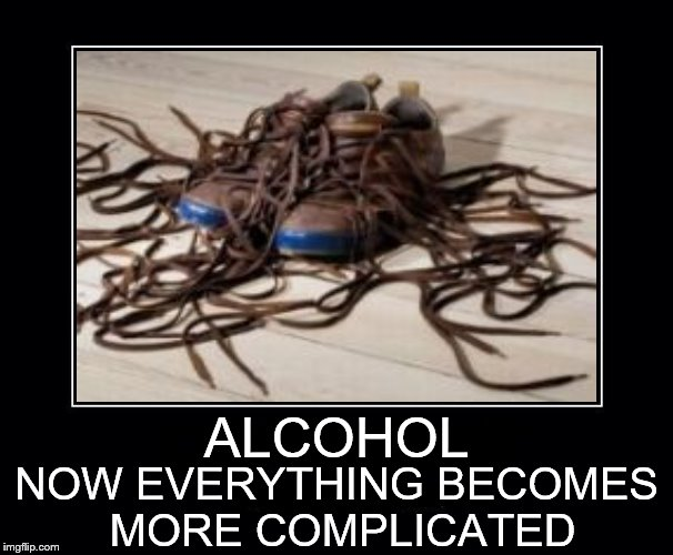 Got that right |  ALCOHOL; NOW EVERYTHING BECOMES MORE COMPLICATED | image tagged in alcohol | made w/ Imgflip meme maker