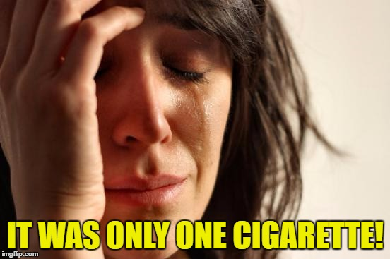 First World Problems Meme | IT WAS ONLY ONE CIGARETTE! | image tagged in memes,first world problems | made w/ Imgflip meme maker