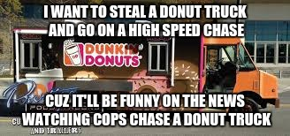 I WANT TO STEAL A DONUT TRUCK AND GO ON A HIGH SPEED CHASE CUZ IT'LL BE FUNNY ON THE NEWS WATCHING COPS CHASE A DONUT TRUCK | image tagged in lift | made w/ Imgflip meme maker