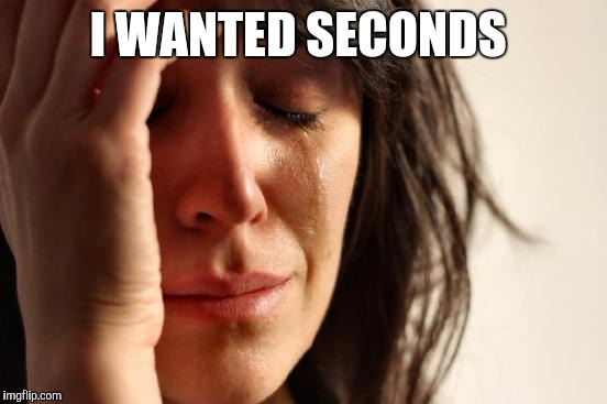 First World Problems Meme | I WANTED SECONDS | image tagged in memes,first world problems | made w/ Imgflip meme maker