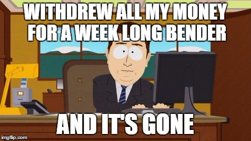 Aaaaand Its Gone Meme | WITHDREW ALL MY MONEY FOR A WEEK LONG BENDER AND IT'S GONE | image tagged in memes,aaaaand its gone | made w/ Imgflip meme maker